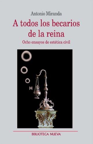 Descargar Libro A Todos Los Becarios De La Reina: Ocho Ensayos De Estética Civil Antonio Miranda Regojo