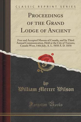 Proceedings of the Grand Lodge of Ancient: Free and Accepted Masons of Canada, and Its Third Annual Communication, Held at the City of Toronto, Canada July, A. L. 5858 A. D. 1858 (Classic Reprint) ebook