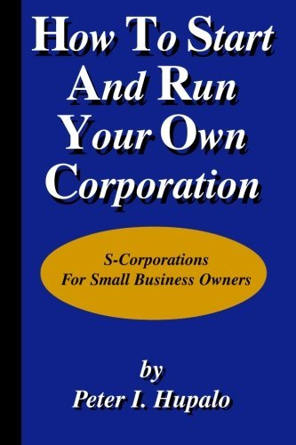 How To Start And Run Your Own Corporation: S-Corporations For Small Business Owners by Peter I Hupalo (2003-03-06)