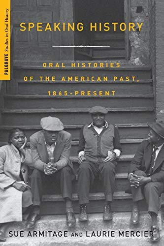 Speaking History: Oral Histories of the American Past, 1865-Present (Palgrave Studies in Oral History)
