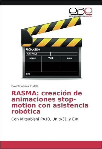 RASMA: creación de animaciones stop-motion con asistencia robótica: Con Mitsubishi PA10, Unity3D y C# (Spanish Edition): David Cuenca Tudela: 9786202230513: ...