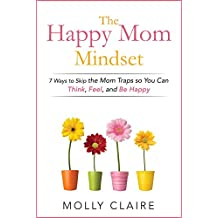 The Happy Mom Mindset: 7 Ways to Skip the Mom Traps So You Can Think, Feel, and Be Happy