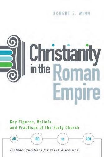 Christianity in the Roman Empire: Key Figures, Beliefs, and Practices of the Early Church Ad 100 to 300