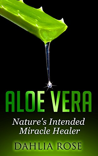 Aloe Vera: Nature's Intended Miracle Healer (Uses of Aloe Vera, Aloe Vera for Hair, Aloe Vera Cleanse) by [Rose, Dahlia]