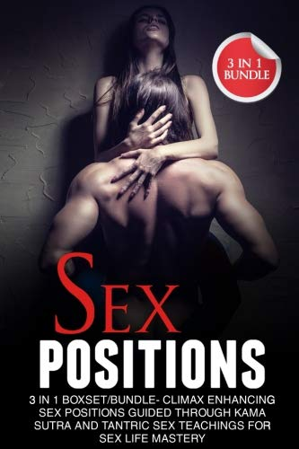 (Sex Positions: 3 in 1 Bundle: Climax Enhancing Sex Positions Guided Through Kama Sutra And Tantric Sex Teachings For Sex Life Mastery)