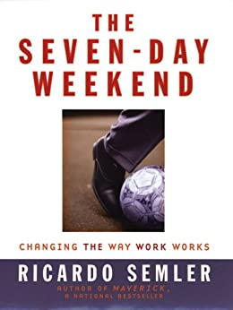 The Seven-Day Weekend: Changing the Way Work Works by [Semler, Ricardo]