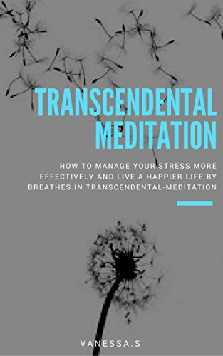 Transcendental-meditation: How To Manage Your Stress More Effectively And Live A Happier Life By Breathes In Transcendental-Meditation