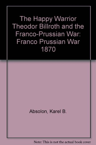 The Happy Warrior Theodor Billroth and the Franco-Prussian War: Franco Prussian War 1870