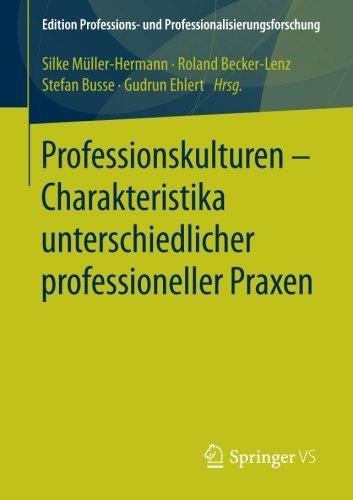 Read Online Professionskulturen – Charakteristika unterschiedlicher professioneller Praxen (Edition Professions- und Professionalisierungsforschung) (German Edition) ebook