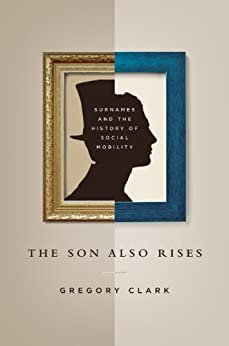 The Son Also Rises: Surnames and the History of Social Mobility (The Princeton Economic History of the Western World) by [Clark, Gregory]