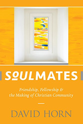 Soulmates: Friendship, Fellowship & the Making of Christian Community