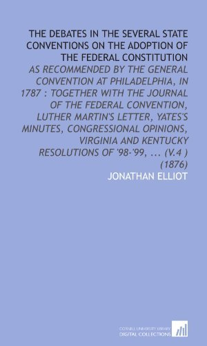 The Debates in the Several State Conventions on the Adoption of the Federal Constitution: As Recommended by the General Convention at Philadelphia, in ... Resolutions of '98-'99, ... (V.4 ) (1876) [Paperback] [2009] (Author) Jonathan Elliot pdf