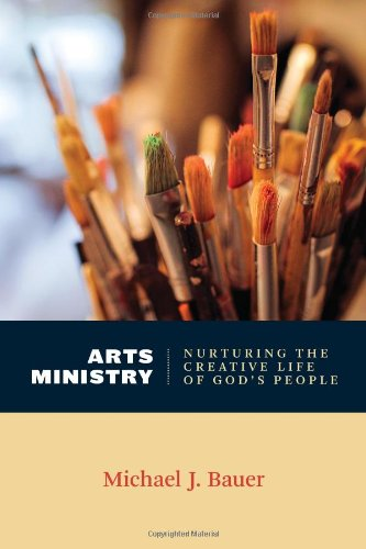 Arts Ministry: Nurturing the Creative Life of God's People (Calvin Institute of Christian Worship Liturgical Studies)