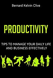 PRODUCTIVITY: Tips to Manage Your Daily Life and Business Effectively (English Edition)
