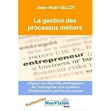 La Gestion Des Processus Metiers: Aligner les objectifs strategiques de l'entreprise et le systeme d'information par les processus