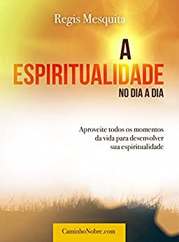 A Espiritualidade no Dia a Dia: Aproveite todos os momentos da vida para desenvolver sua espiritualidade por [Mesquita, Regis]
