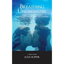 Breathing Underwater: Soul Mates and Twin Flame Reunion ~ Guided by Angels to Heal the Past and Love in the Present