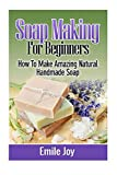 Soap Making For Beginners: How To Make Amazing