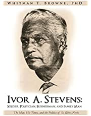 Ivor A. Stevens: Soldier, Politician, Businessman, and Family Man: The Man, His Times, and the Politics of St. Kitts-Nevis