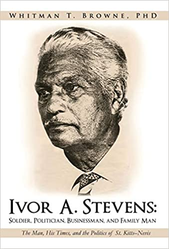Kitts-Nevis Stevens: Soldier Ivor A Businessman His Times Politician and Family Man: The Man and the Politics of St