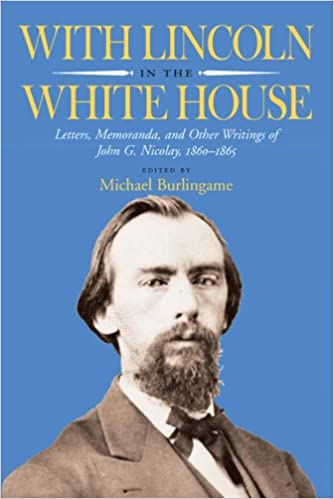 With Lincoln in the White House:: Letters. Memoranda, and other Writings of John G. Nicolay, 1860-1865