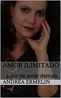 Amor Ilimitado: - a dor de amar demais (Portuguese Edition) by [Ermelin, Andréa]