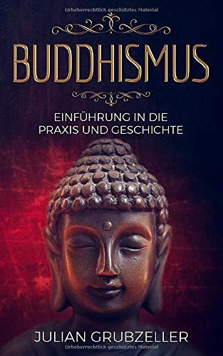 Buddhismus  Einführung In Die Praxis Und Geschichte  Integriere Den Buddhismus In Deinen Alltag Und Führe Ein Zufriedenes Glückliches Leben In Achtsamkeit