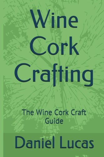 Wine Cork Crafting: The Wine Cork Craft Guide