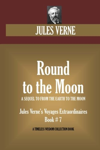 Round to the Moon.  (A SEQUEL TO FROM THE EARTH TO THE MOON): Jules Verne's Voyages Extraordinaires  Book # 7 (Timeless Wisdom Collection)
