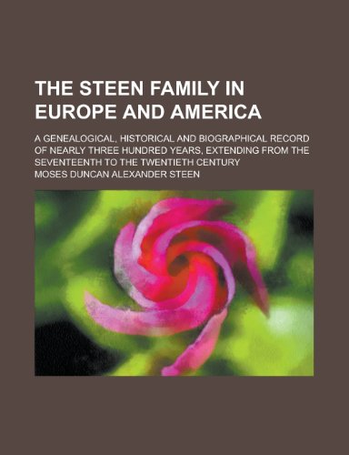 The Steen family in Europe and America; a genealogical, historical and biographical record of nearly three hundred years, extending from the seventeenth to the twentieth century
