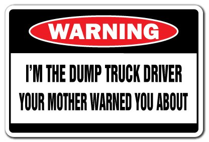 I'M THE DUMP TRUCK DRIVER Warning Sign trucker construction| Indoor/Outdoor | 17