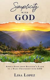 Simplicity with GOD: Simple Steps From Beginner's Faith To A Daily Friendship with GOD