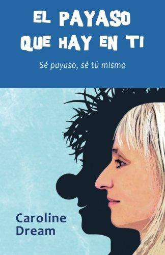 El payaso que hay en ti: Se payaso, se tu mismo (Spanish Edition) [Caroline Dream] (Tapa Blanda)