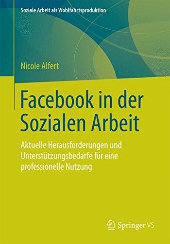 Facebook in der Sozialen Arbeit: Aktuelle Herausforderungen und Unterstützungsbedarfe für eine professionelle Nutzung (Soziale Arbeit als Wohlfahrtsproduktion, Band 7)