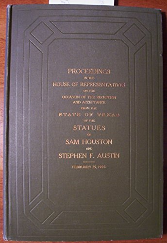 Proceedings in the House of Representatives on the Occasion of the Reception and Acceptance From the State of Texas of the Statues of Sam Houston and Stephen F Austin