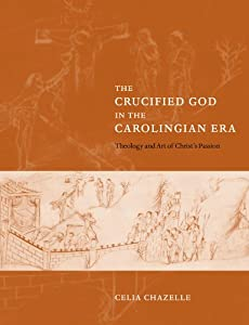 The Crucified God in the Carolingian Era: Theology and Art of Christ's Passion from Cambridge University Press
