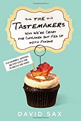 The Tastemakers: Why We're Crazy for Cupcakes but Fed Up With Fondue (Pluse Baconomics, Superfoods, and other Secrets From The World of Food Trends