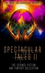 Spectacular Tales 2: The Science Fiction and Fantasy Collection (The Indie Collaboration Presents) (Volume 10)