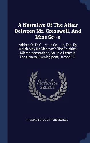 A Narrative Of The Affair Between Mr. Cresswell, And Miss Sc--e: Address'd To G----v----e Sc------e, Esq. By Which May Be Discover'd The Falsities, ... In The General Evening-post, October 31 ebook