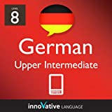 Learn German - Level 8: Upper Intermediate German Volume 1 (Enhanced Version): Lessons 1-25 with Audio (Innovative Language Series - Learn German from Absolute Beginner to Advanced)