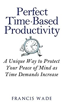 Perfect Time-Based Productivity: A unique way to protect your peace of mind as time demands increase by [Wade, Francis]