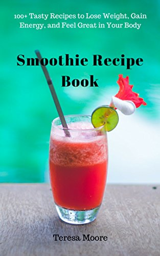 Smoothie Recipe Book: 100+ Tasty Recipes to Lose Weight, Gain Energy, and Feel Great in Your Body (Quick and Easy Natural Food Book 19) by Teresa   Moore