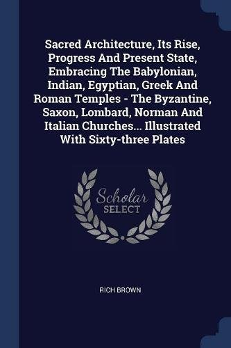 Sacred Architecture, Its Rise, Progress And Present State, Embracing The Babylonian, Indian, Egyptian, Greek And Roman Temples - The Byzantine, Saxon, ... Illustrated With Sixty-three Plates