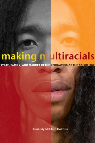 Making Multiracials: State, Family, and Market in the Redrawing of the Color Line