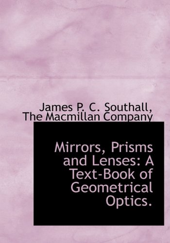 Mirrors, Prisms and Lenses: A Text-Book of Geometrical Optics.