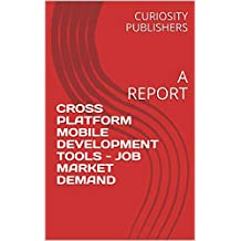 CROSS PLATFORM MOBILE DEVELOPMENT TOOLS - JOB MARKET DEMAND: A REPORT