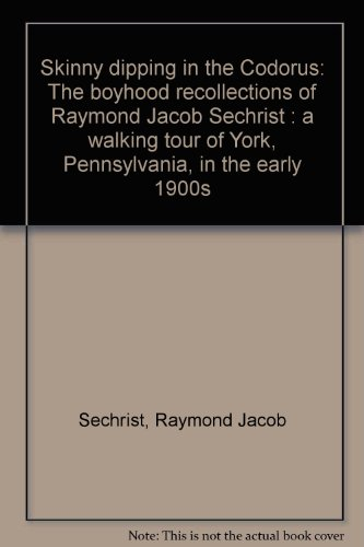 Skinny Dipping In The Codorus  The Boyhood Recollections Of Raymond Jacob Sechrist   A Walking Tour Of York  Pennsylvania  In The Early 1900S