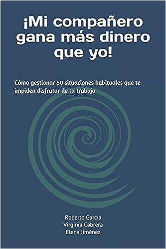 ¡Mi compañero gana más dinero que yo!: Cómo gestionar 50 situaciones habituales que te impiden disfrutar de tu trabajo (Spanish Edition): Roberto García ...