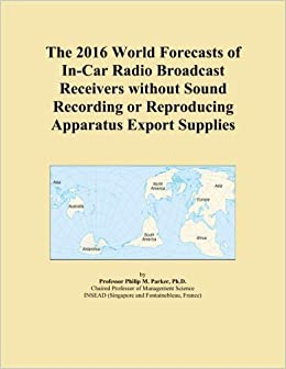 Book The 2016 World Forecasts of In-Car Radio Broadcast Receivers without Sound Recording or Reproducing Apparatus Export Supplies