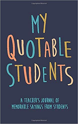My Quotable Students A Teacher's journal of memorable
